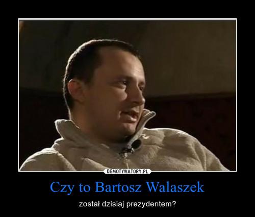 Czy to Bartosz Walaszek