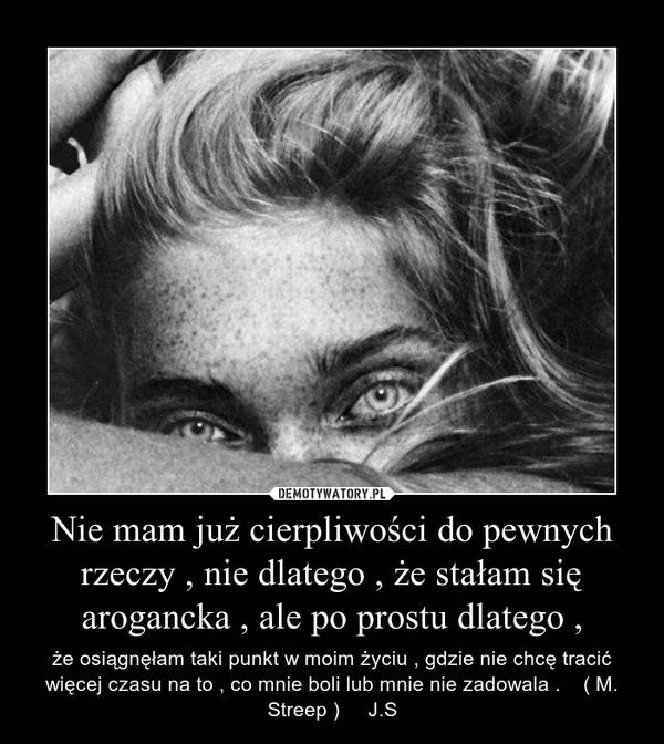 Nie mam już cierpliwości do pewnych rzeczy , nie dlatego , że stałam się arogancka , ale po prostu dlatego , – że osiągnęłam taki punkt w moim życiu , gdzie nie chcę tracić więcej czasu na to , co mnie boli lub mnie nie zadowala .    ( M. Streep )     J.S