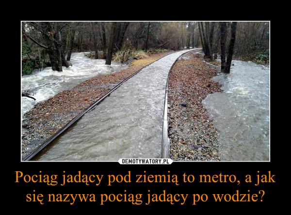 Pociąg jadący pod ziemią to metro, a jak się nazywa pociąg jadący po wodzie? –