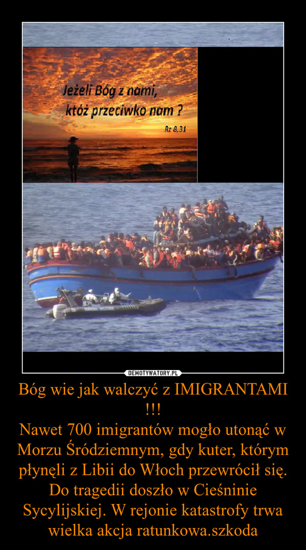 Bóg wie jak walczyć z IMIGRANTAMI !!!Nawet 700 imigrantów mogło utonąć w Morzu Śródziemnym, gdy kuter, którym płynęli z Libii do Włoch przewrócił się. Do tragedii doszło w Cieśninie Sycylijskiej. W rejonie katastrofy trwa wielka akcja ratunkowa.szkoda –