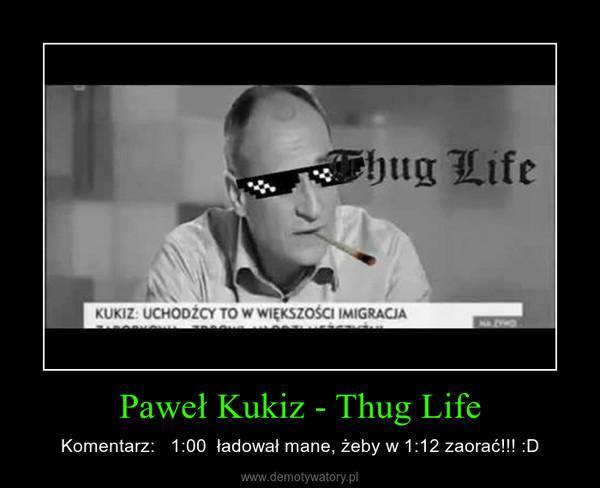 Paweł Kukiz - Thug Life – Komentarz:   1:00  ładował mane, żeby w 1:12 zaorać!!! :D