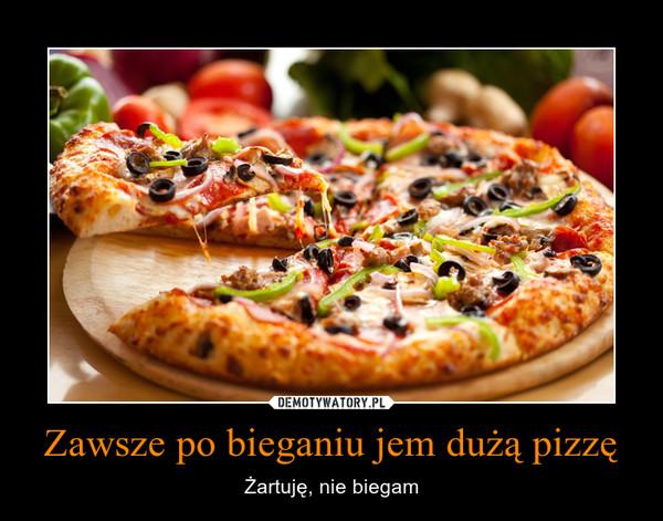Zawsze po bieganiu jem dużą pizzę – Żartuję, nie biegam