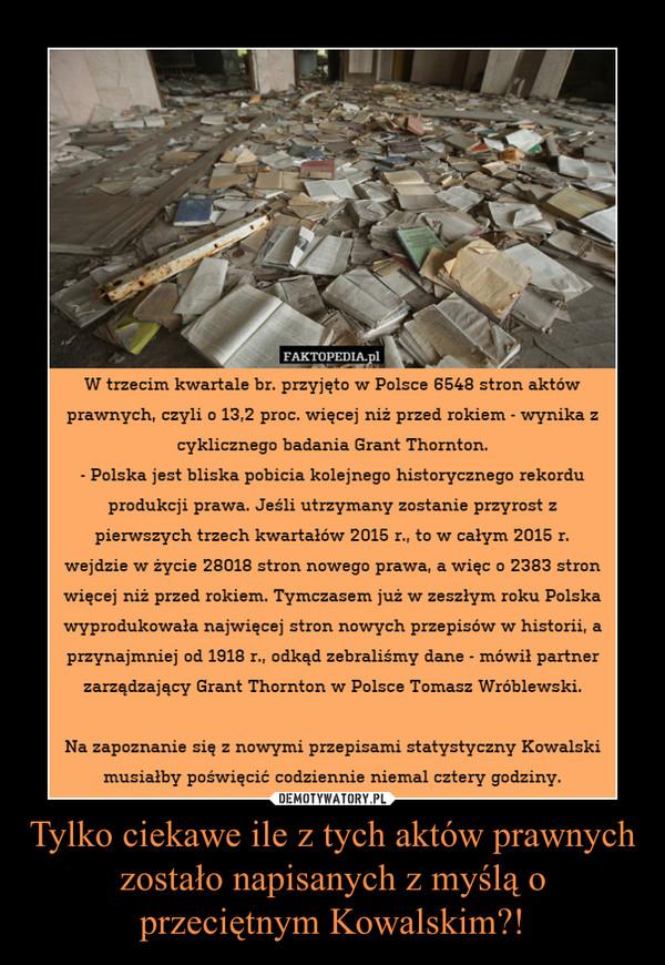 Tylko ciekawe ile z tych aktów prawnych zostało napisanych z myślą o przeciętnym Kowalskim?! –  W trzecim kwartale br. przyjęto w Polsce 6548 stron aktów prawnych, czyli o 13,2 proc. więcej niż przed rokiem - wynika z cyklicznego badania Grant Thornton. - Polska jest bliska pobicia kolejnego historycznego rekordu produkcji prawa. Jeśli utrzymany zostanie przyrost z pierwszych trzech kwartałów 2015 r., to w całym 2015 r. wejdzie w życie 28018 stron nowego prawa, a więc o 2383 stron więcej niż przed rokiem. Tymczasem już w zeszłym roku Polska wyprodukowała najwięcej stron nowych przepisów w historii, a przynajmniej od 1918 r., odkąd zebraliśmy dane - mówił partner zarządzający Grant Thornton w Polsce Tomasz Wróblewski. Na zapoznanie się z nowymi przepisami statystyczny Kowalski musiałby poświęcić codziennie niemal cztery godziny.