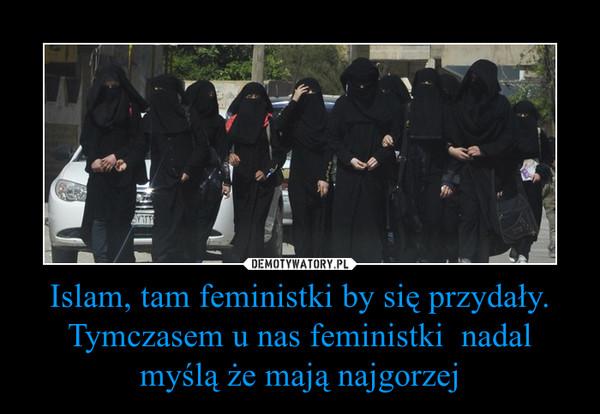 Islam, tam feministki by się przydały.Tymczasem u nas feministki  nadal myślą że mają najgorzej –