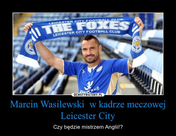 Marcin Wasilewski  w kadrze meczowej Leicester City – Czy będzie mistrzem Anglii!?