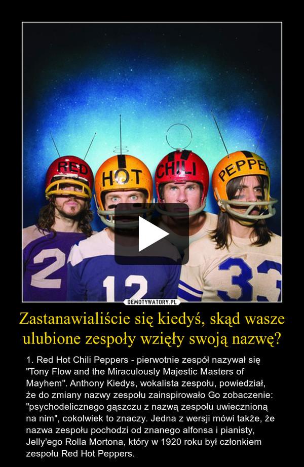 """Zastanawialiście się kiedyś, skąd wasze ulubione zespoły wzięły swoją nazwę? – 1. Red Hot Chili Peppers - pierwotnie zespół nazywał się """"Tony Flow and the Miraculously Majestic Masters of Mayhem"""". Anthony Kiedys, wokalista zespołu, powiedział, że do zmiany nazwy zespołu zainspirowało Go zobaczenie: """"psychodelicznego gąszczu z nazwą zespołu uwiecznioną na nim"""", cokolwiek to znaczy. Jedna z wersji mówi także, że nazwa zespołu pochodzi od znanego alfonsa i pianisty, Jelly'ego Rolla Mortona, który w 1920 roku był członkiem zespołu Red Hot Peppers."""
