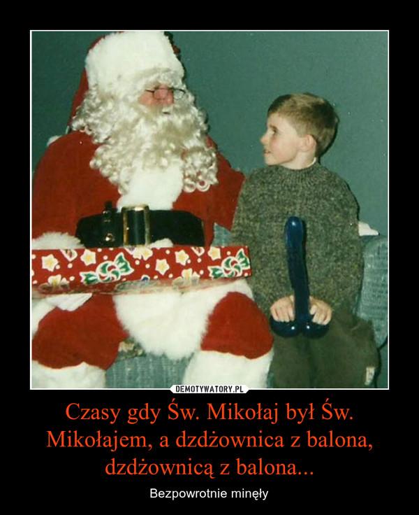 Czasy gdy Św. Mikołaj był Św. Mikołajem, a dzdżownica z balona, dzdżownicą z balona... – Bezpowrotnie minęły