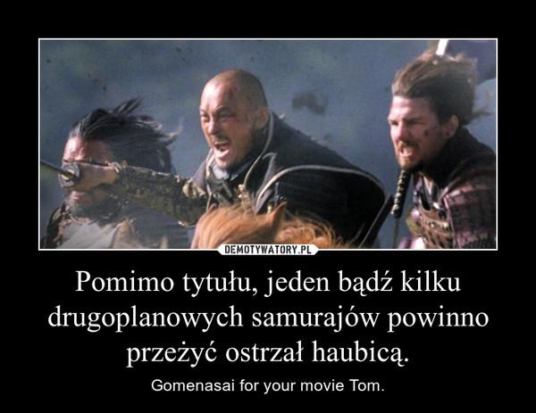 Pomimo tytułu, jeden bądź kilku drugoplanowych samurajów powinno przeżyć ostrzał haubicą. – Gomenasai for your movie Tom.