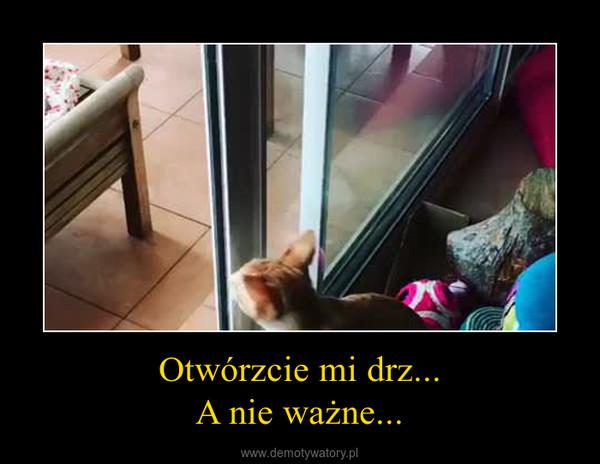 Otwórzcie mi drz...A nie ważne... –