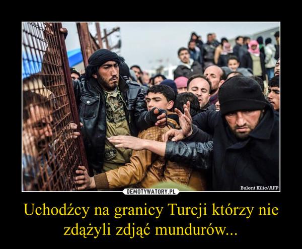 Uchodźcy na granicy Turcji którzy nie zdążyli zdjąć mundurów... –