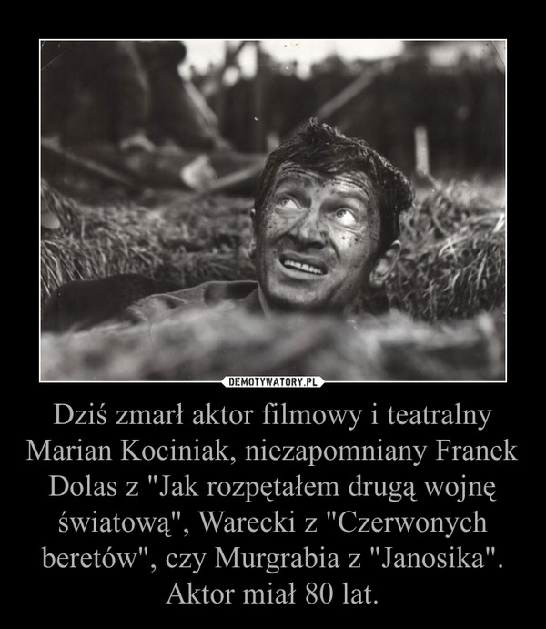 """Dziś zmarł aktor filmowy i teatralny Marian Kociniak, niezapomniany Franek Dolas z """"Jak rozpętałem drugą wojnę światową"""", Warecki z """"Czerwonych beretów"""", czy Murgrabia z """"Janosika"""". Aktor miał 80 lat. –"""