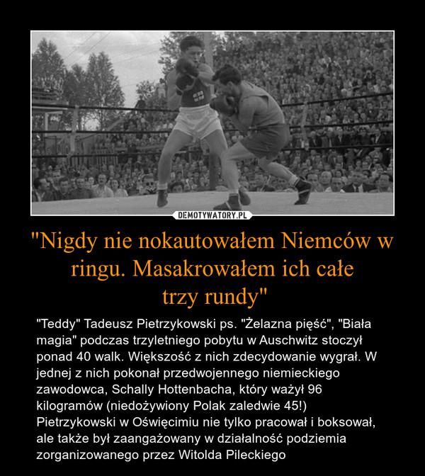 """""""Nigdy nie nokautowałem Niemców w ringu. Masakrowałem ich całe trzy rundy"""" – """"Teddy"""" Tadeusz Pietrzykowski ps. """"Żelazna pięść"""", """"Biała magia"""" podczas trzyletniego pobytu w Auschwitz stoczył ponad 40 walk. Większość z nich zdecydowanie wygrał. W jednej z nich pokonał przedwojennego niemieckiego zawodowca, Schally Hottenbacha, który ważył 96 kilogramów (niedożywiony Polak zaledwie 45!) Pietrzykowski w Oświęcimiu nie tylko pracował i boksował, ale także był zaangażowany w działalność podziemia zorganizowanego przez Witolda Pileckiego"""
