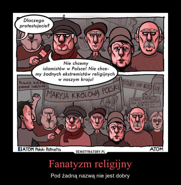 Fanatyzm religijny – Pod żadną nazwą nie jest dobry