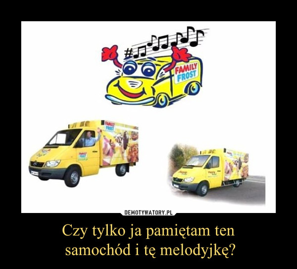 Czy tylko ja pamiętam ten samochód i tę melodyjkę? –