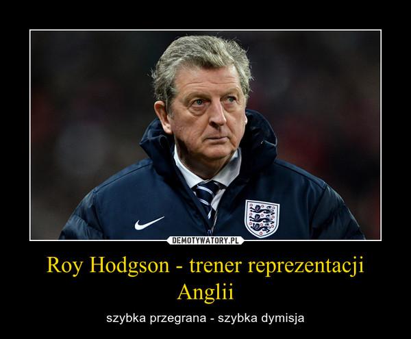 Roy Hodgson - trener reprezentacji Anglii – szybka przegrana - szybka dymisja