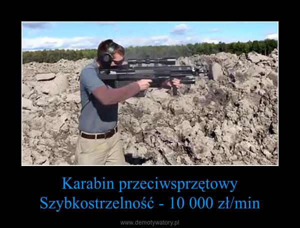 Karabin przeciwsprzętowySzybkostrzelność - 10 000 zł/min –