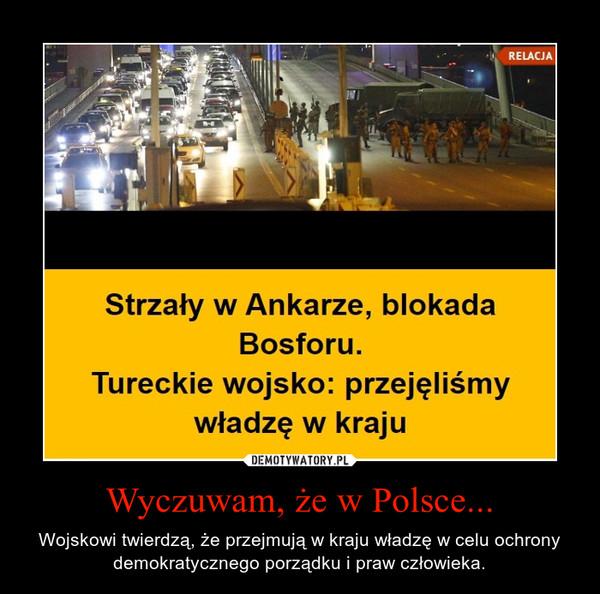 Wyczuwam, że w Polsce... – Wojskowi twierdzą, że przejmują w kraju władzę w celu ochrony demokratycznego porządku i praw człowieka.