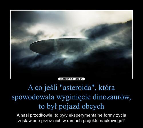 """A co jeśli """"asteroida"""", która spowodowała wyginięcie dinozaurów, to był pojazd obcych"""