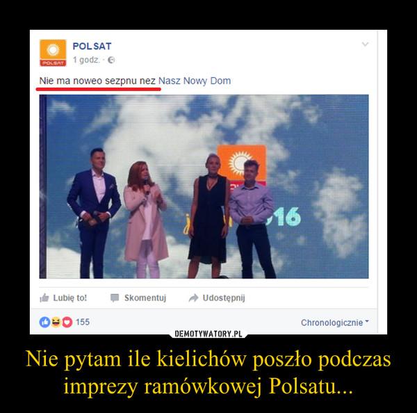 Nie pytam ile kielichów poszło podczas imprezy ramówkowej Polsatu... –