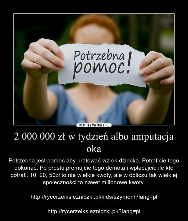 2 000 000 zł w tydzień albo amputacja oka – Potrzebna jest pomoc aby uratować wzrok dziecka. Potraficie tego dokonać. Po prostu promujcie tego demota i wpłacajcie ile kto potrafi. 10, 20, 50zł to nie wielkie kwoty, ale w obliczu tak wielkiej społeczności to nawet milionowe kwoty.http://rycerzeiksiezniczki.pl/kids/szymon/?lang=plhttp://rycerzeiksiezniczki.pl/?lang=pl