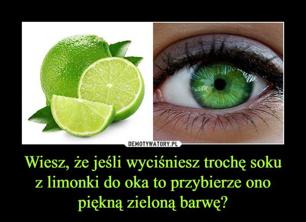 Wiesz, że jeśli wyciśniesz trochę sokuz limonki do oka to przybierze onopiękną zieloną barwę? –
