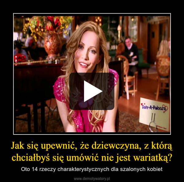 Jak się upewnić, że dziewczyna, z którą chciałbyś się umówić nie jest wariatką? – Oto 14 rzeczy charakterystycznych dla szalonych kobiet