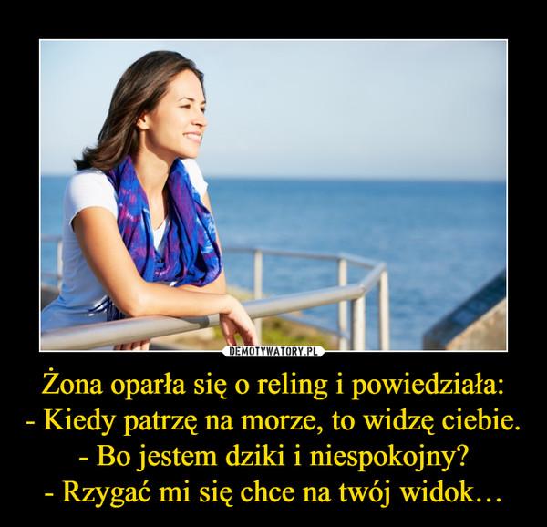 Żona oparła się o reling i powiedziała:- Kiedy patrzę na morze, to widzę ciebie.- Bo jestem dziki i niespokojny?- Rzygać mi się chce na twój widok… –