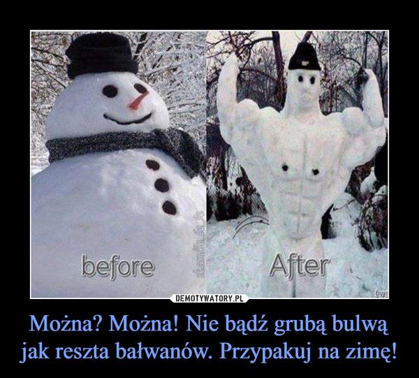 Można? Można! Nie bądź grubą bulwą jak reszta bałwanów. Przypakuj na zimę! –