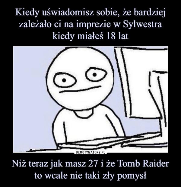 Niż teraz jak masz 27 i że Tomb Raider to wcale nie taki zły pomysł –