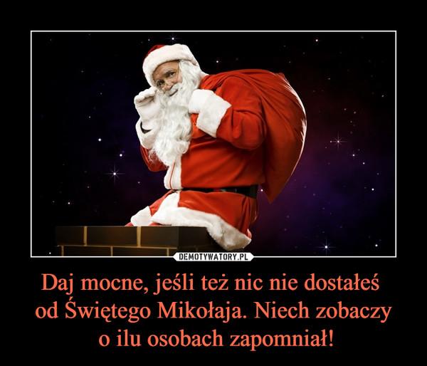 Daj mocne, jeśli też nic nie dostałeś od Świętego Mikołaja. Niech zobaczy o ilu osobach zapomniał! –