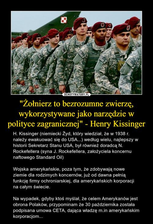 """""""Żołnierz to bezrozumne zwierzę, wykorzystywane jako narzędzie w polityce zagranicznej"""" - Henry Kissinger"""