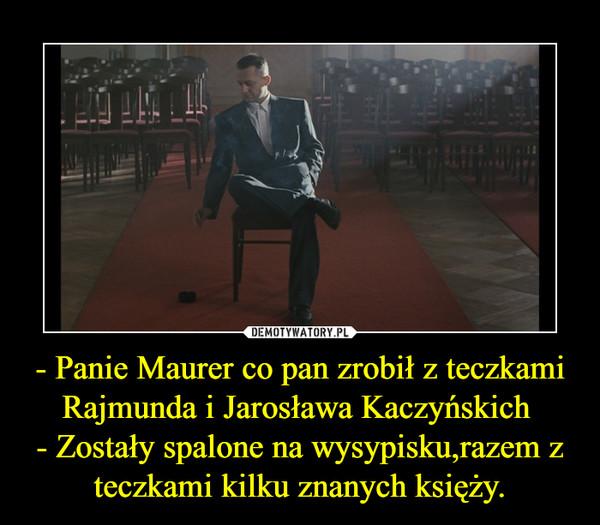 - Panie Maurer co pan zrobił z teczkami Rajmunda i Jarosława Kaczyńskich - Zostały spalone na wysypisku,razem z teczkami kilku znanych księży. –