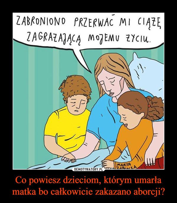 Co powiesz dzieciom, którym umarła matka bo całkowicie zakazano aborcji? –