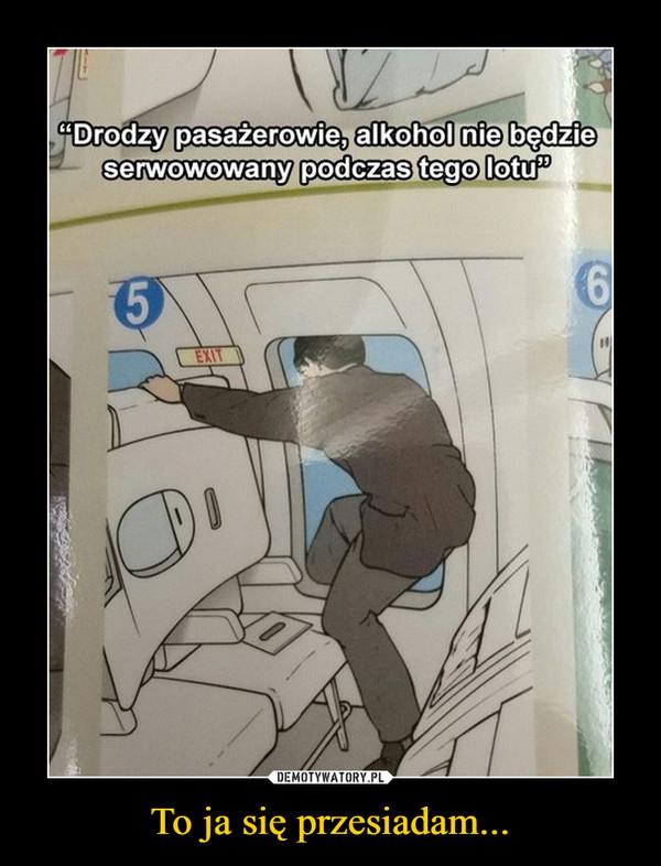 To ja się przesiadam... –  Drodzy pasażerowie, alkohol nie będzie serwowany podczas tego lotu
