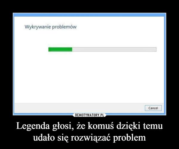 Legenda głosi, że komuś dzięki temu udało się rozwiązać problem –  Wykrywanie problemów cancel