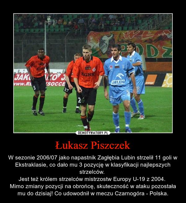 Łukasz Piszczek – W sezonie 2006/07 jako napastnik Zagłębia Lubin strzelił 11 goli w Ekstraklasie, co dało mu 3 pozycję w klasyfikacji najlepszych strzelców. Jest też królem strzelców mistrzostw Europy U-19 z 2004. Mimo zmiany pozycji na obrońcę, skuteczność w ataku pozostała mu do dzisiaj! Co udowodnił w meczu Czarnogóra - Polska.