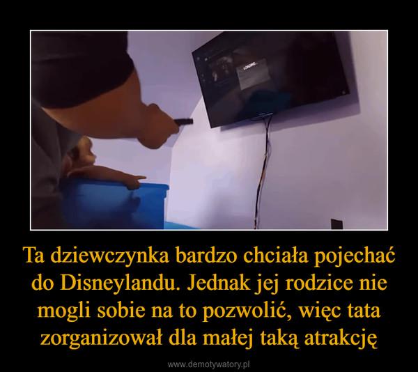 Ta dziewczynka bardzo chciała pojechać do Disneylandu. Jednak jej rodzice nie mogli sobie na to pozwolić, więc tata zorganizował dla małej taką atrakcję –