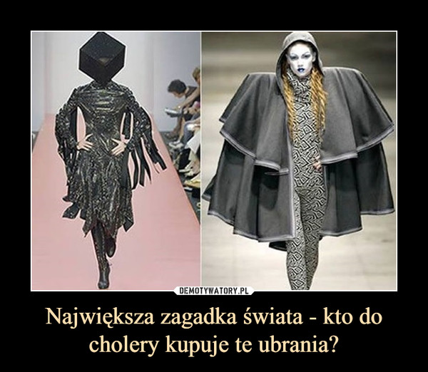 Największa zagadka świata - kto do cholery kupuje te ubrania? –