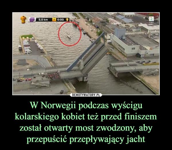 W Norwegii podczas wyścigu kolarskiego kobiet też przed finiszem został otwarty most zwodzony, aby przepuścić przepływający jacht –
