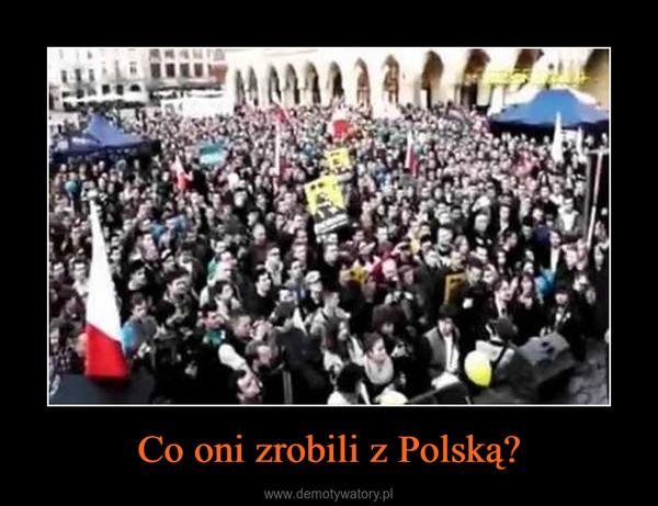 Co oni zrobili z Polską? –