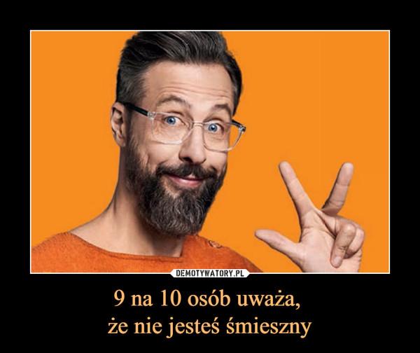 9 na 10 osób uważa, że nie jesteś śmieszny –