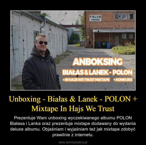 Unboxing - Białas & Lanek - POLON + Mixtape In Hajs We Trust – Prezentuje Wam unboxing wyczekiwanego albumu POLON Białasa i Lanka oraz prezentuje mixtape dodawany do wydania deluxe albumu. Objaśniam i wyjaśniam też jak mixtape zdobyć prawilnie z internetu.