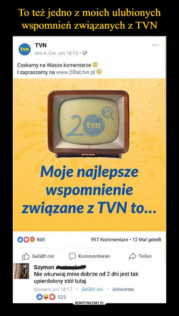 –  TVNCzekamy na Wasze komentarze20 latMoje najlepsze wspomnienie związane z TVN to...Nie wkurwiaj mnie dobrze od 2 dni jest tak upierdolony stół tutaj