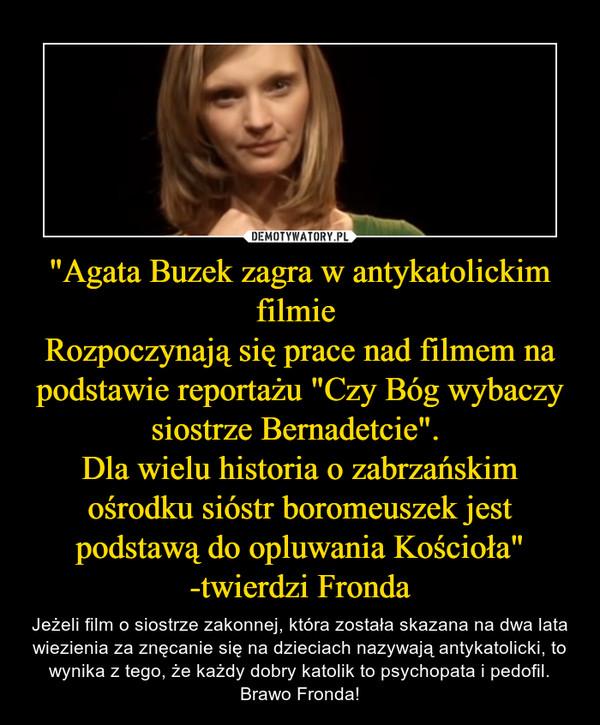 """""""Agata Buzek zagra w antykatolickim filmie Rozpoczynają się prace nad filmem na podstawie reportażu """"Czy Bóg wybaczy siostrze Bernadetcie"""". Dla wielu historia o zabrzańskim ośrodku sióstr boromeuszek jest podstawą do opluwania Kościoła"""" -twierdzi Fronda – Jeżeli film o siostrze zakonnej, która została skazana na dwa lata wiezienia za znęcanie się na dzieciach nazywają antykatolicki, to wynika z tego, że każdy dobry katolik to psychopata i pedofil. Brawo Fronda!"""