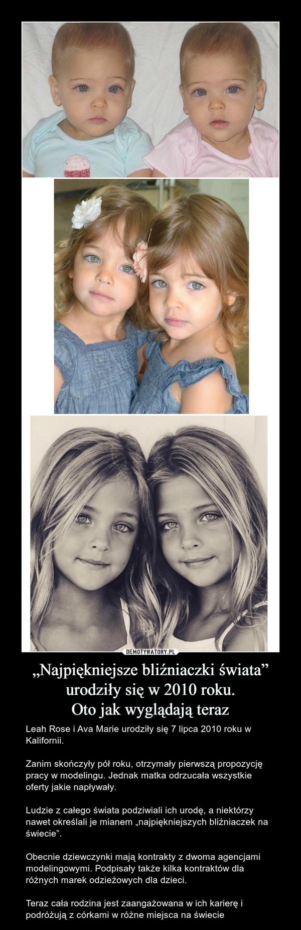 """""""Najpiękniejsze bliźniaczki świata"""" urodziły się w 2010 roku.Oto jak wyglądają teraz – Leah Rose i Ava Marie urodziły się 7 lipca 2010 roku w Kalifornii.Zanim skończyły pół roku, otrzymały pierwszą propozycję pracy w modelingu. Jednak matka odrzucała wszystkie oferty jakie napływały.Ludzie z całego świata podziwiali ich urodę, a niektórzy nawet określali je mianem """"najpiękniejszych bliźniaczek na świecie"""".Obecnie dziewczynki mają kontrakty z dwoma agencjami modelingowymi. Podpisały także kilka kontraktów dla różnych marek odzieżowych dla dzieci.Teraz cała rodzina jest zaangażowana w ich karierę i podróżują z córkami w różne miejsca na świecie"""