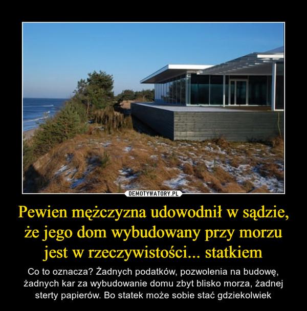 Pewien mężczyzna udowodnił w sądzie, że jego dom wybudowany przy morzu jest w rzeczywistości... statkiem – Co to oznacza? Żadnych podatków, pozwolenia na budowę, żadnych kar za wybudowanie domu zbyt blisko morza, żadnej sterty papierów. Bo statek może sobie stać gdziekolwiek