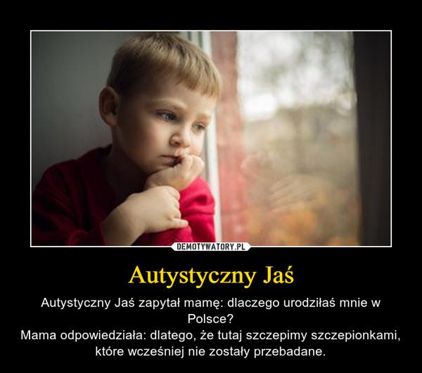 Autystyczny Jaś – Autystyczny Jaś zapytał mamę: dlaczego urodziłaś mnie w Polsce?Mama odpowiedziała: dlatego, że tutaj szczepimy szczepionkami, które wcześniej nie zostały przebadane.