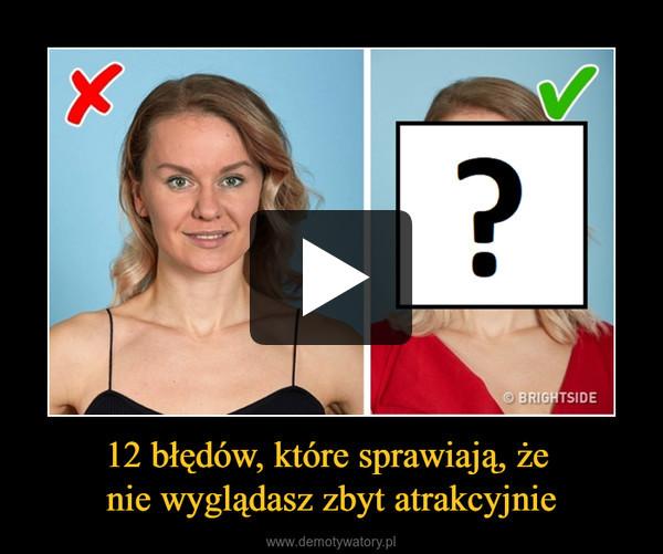 12 błędów, które sprawiają, że nie wyglądasz zbyt atrakcyjnie –