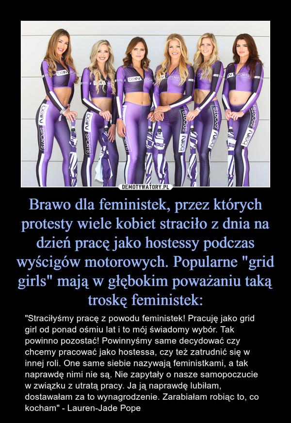 """Brawo dla feministek, przez których protesty wiele kobiet straciło z dnia na dzień pracę jako hostessy podczas wyścigów motorowych. Popularne """"grid girls"""" mają w głębokim poważaniu taką troskę feministek: – """"Straciłyśmy pracę z powodu feministek! Pracuję jako grid girl od ponad ośmiu lat i to mój świadomy wybór. Tak powinno pozostać! Powinnyśmy same decydować czy chcemy pracować jako hostessa, czy też zatrudnić się w innej roli. One same siebie nazywają feministkami, a tak naprawdę nimi nie są. Nie zapytały o nasze samopoczucie w związku z utratą pracy. Ja ją naprawdę lubiłam, dostawałam za to wynagrodzenie. Zarabiałam robiąc to, co kocham"""" - Lauren-Jade Pope"""