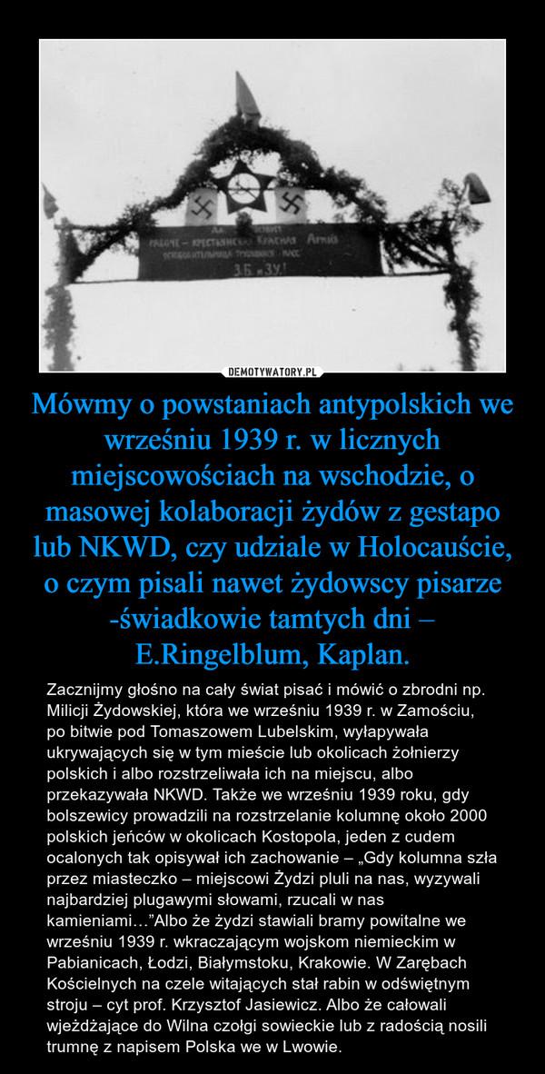 """Mówmy o powstaniach antypolskich we wrześniu 1939 r. w licznych miejscowościach na wschodzie, o masowej kolaboracji żydów z gestapo lub NKWD, czy udziale w Holocauście, o czym pisali nawet żydowscy pisarze -świadkowie tamtych dni – E.Ringelblum, Kaplan. – Zacznijmy głośno na cały świat pisać i mówić o zbrodni np. Milicji Żydowskiej, która we wrześniu 1939 r. w Zamościu, po bitwie pod Tomaszowem Lubelskim, wyłapywała ukrywających się w tym mieście lub okolicach żołnierzy polskich i albo rozstrzeliwała ich na miejscu, albo przekazywała NKWD. Także we wrześniu 1939 roku, gdy bolszewicy prowadzili na rozstrzelanie kolumnę około 2000 polskich jeńców w okolicach Kostopola, jeden z cudem ocalonych tak opisywał ich zachowanie – """"Gdy kolumna szła przez miasteczko – miejscowi Żydzi pluli na nas, wyzywali najbardziej plugawymi słowami, rzucali w nas kamieniami…""""Albo że żydzi stawiali bramy powitalne we wrześniu 1939 r. wkraczającym wojskom niemieckim w Pabianicach, Łodzi, Białymstoku, Krakowie. W Zarębach Kościelnych na czele witających stał rabin w odświętnym stroju – cyt prof. Krzysztof Jasiewicz. Albo że całowali wjeżdżające do Wilna czołgi sowieckie lub z radością nosili trumnę z napisem Polska we w Lwowie."""